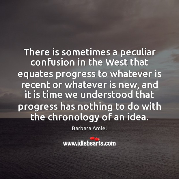 There is sometimes a peculiar confusion in the West that equates progress Barbara Amiel Picture Quote