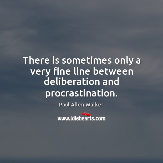 There is sometimes only a very fine line between deliberation and procrastination. Procrastination Quotes Image