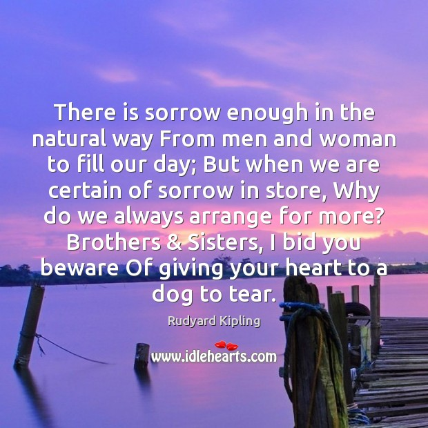 There is sorrow enough in the natural way From men and woman Rudyard Kipling Picture Quote