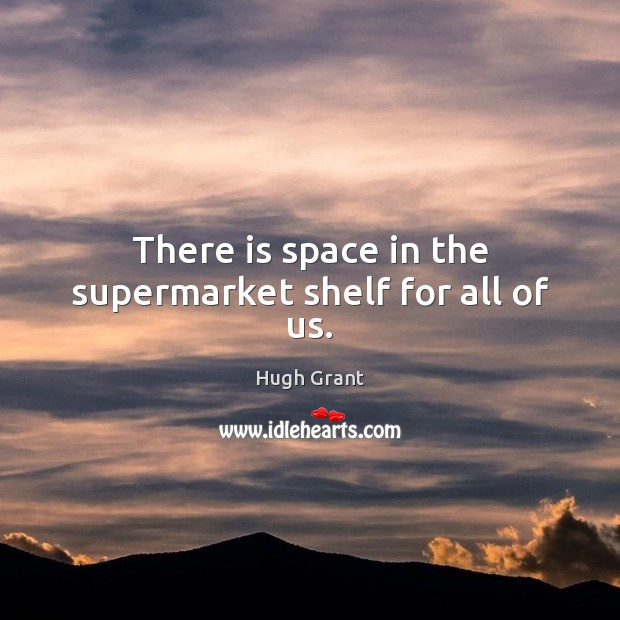 There is space in the supermarket shelf for all of us. Hugh Grant Picture Quote