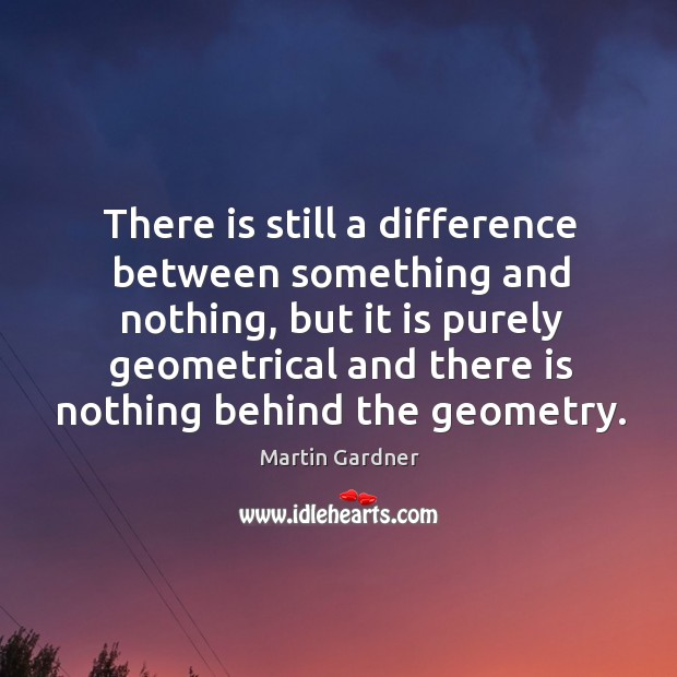 There is still a difference between something and nothing, but it is purely geometrical and Martin Gardner Picture Quote