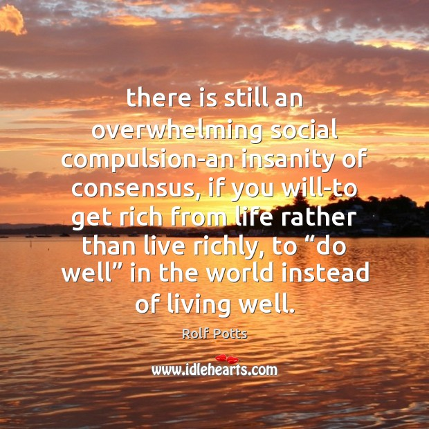 There is still an overwhelming social compulsion-an insanity of consensus, if you Rolf Potts Picture Quote