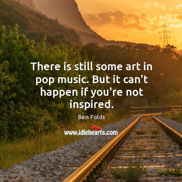 There is still some art in pop music. But it can't happen if you're not inspired. Ben Folds Picture Quote