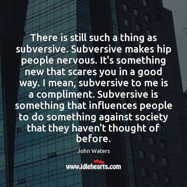 There is still such a thing as subversive. Subversive makes hip people Image