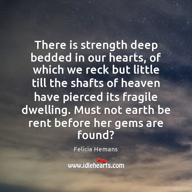 There is strength deep bedded in our hearts, of which we reck Felicia Hemans Picture Quote