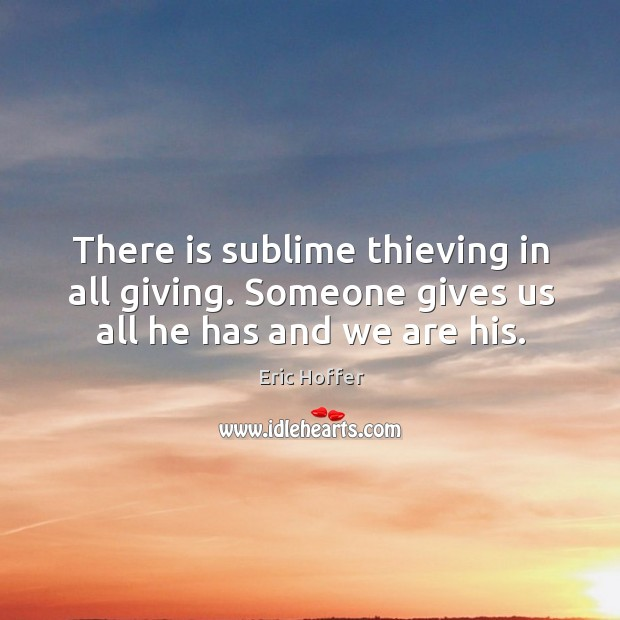 There is sublime thieving in all giving. Someone gives us all he has and we are his. Image