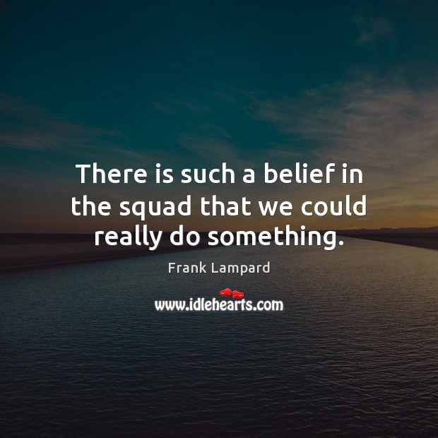 There is such a belief in the squad that we could really do something. Frank Lampard Picture Quote