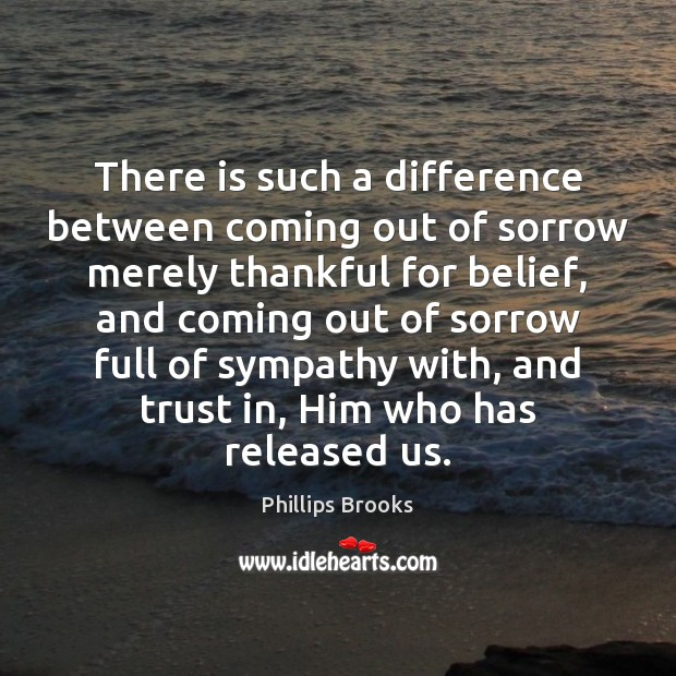 There is such a difference between coming out of sorrow merely thankful Phillips Brooks Picture Quote