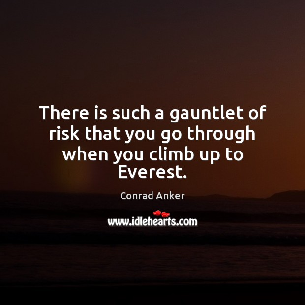 There is such a gauntlet of risk that you go through when you climb up to Everest. Conrad Anker Picture Quote