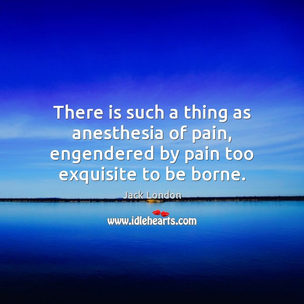 There is such a thing as anesthesia of pain, engendered by pain too exquisite to be borne. Jack London Picture Quote