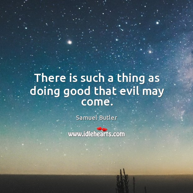 There is such a thing as doing good that evil may come. Image