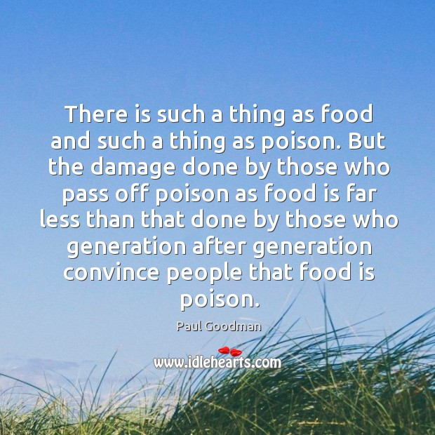 There is such a thing as food and such a thing as poison. But the damage done by those Paul Goodman Picture Quote