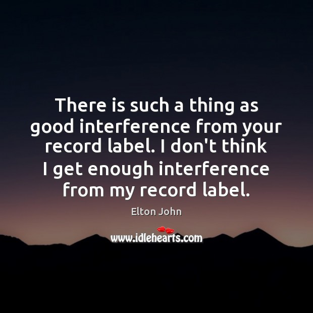 There is such a thing as good interference from your record label. Elton John Picture Quote