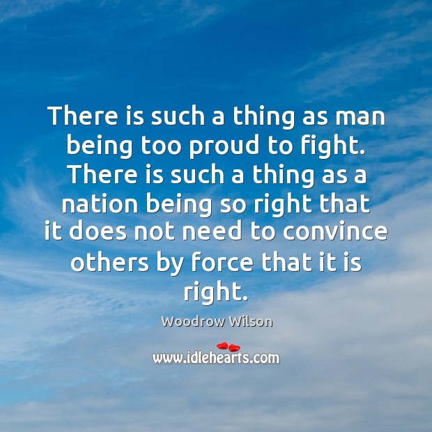 There is such a thing as man being too proud to fight. Woodrow Wilson Picture Quote
