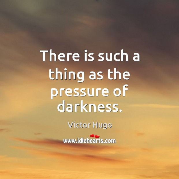 There is such a thing as the pressure of darkness. Victor Hugo Picture Quote