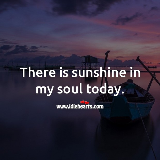 There is sunshine in my soul today. Soul Quotes Image