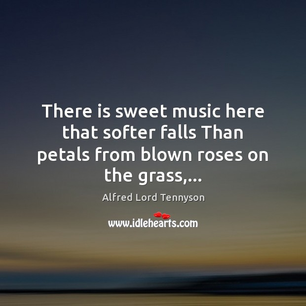 There is sweet music here that softer falls Than petals from blown roses on the grass,… Alfred Lord Tennyson Picture Quote
