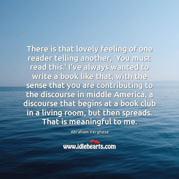 There is that lovely feeling of one reader telling another, 'You must Abraham Verghese Picture Quote