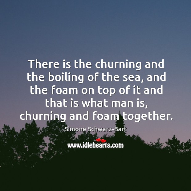 There is the churning and the boiling of the sea, and the foam on top of it and that is what man is Image