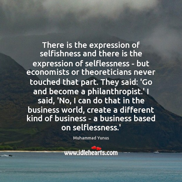 There is the expression of selfishness and there is the expression of Muhammad Yunus Picture Quote
