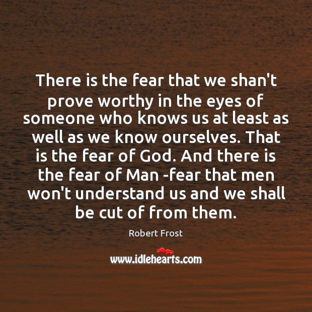 There is the fear that we shan't prove worthy in the eyes Robert Frost Picture Quote
