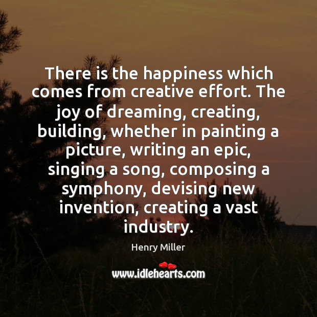 There is the happiness which comes from creative effort. The joy of Image