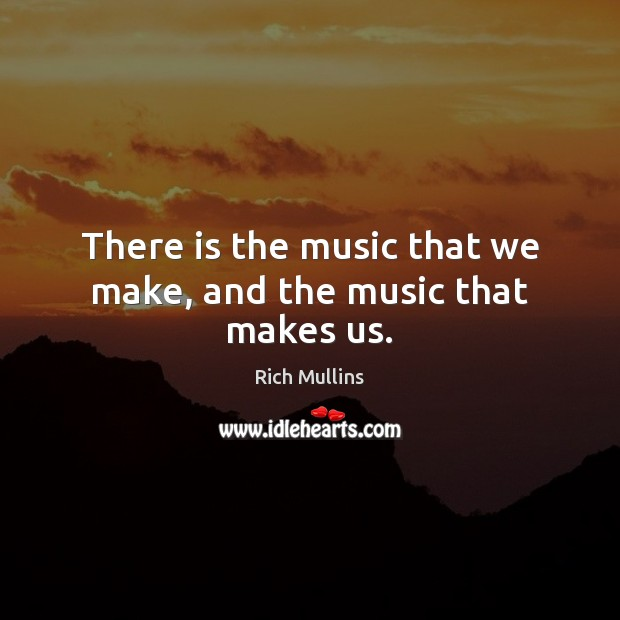 Image, There is the music that we make, and the music that makes us.