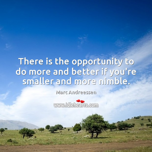 There is the opportunity to do more and better if you're smaller and more nimble. Marc Andreessen Picture Quote