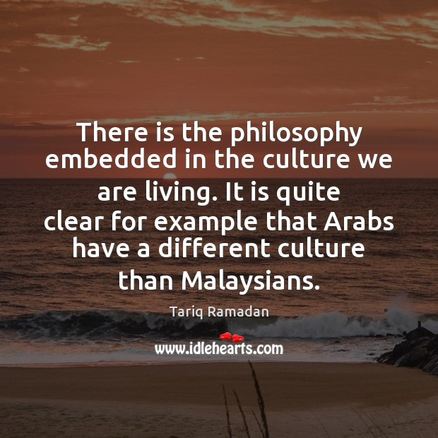 There is the philosophy embedded in the culture we are living. It Tariq Ramadan Picture Quote