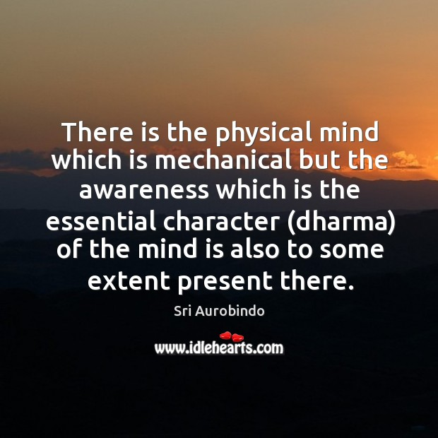 There is the physical mind which is mechanical but the awareness which Image