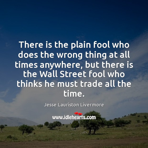 There is the plain fool who does the wrong thing at all Jesse Lauriston Livermore Picture Quote