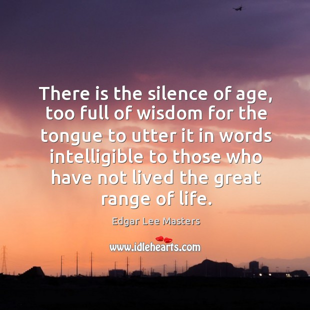 There is the silence of age, too full of wisdom for the Edgar Lee Masters Picture Quote