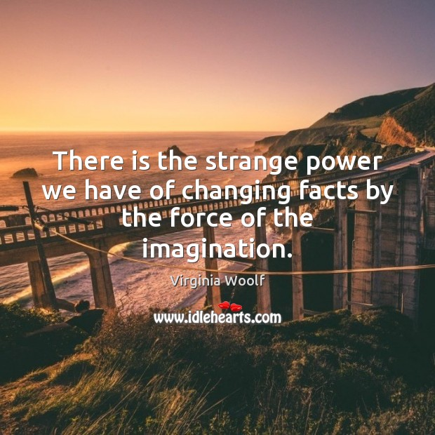 Image, There is the strange power we have of changing facts by the force of the imagination.