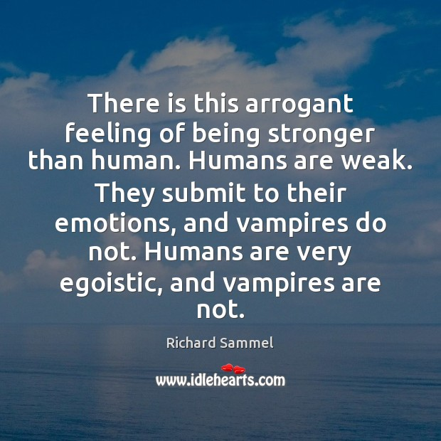 There is this arrogant feeling of being stronger than human. Humans are Being Strong Quotes Image