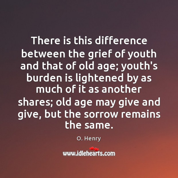 There is this difference between the grief of youth and that of O. Henry Picture Quote