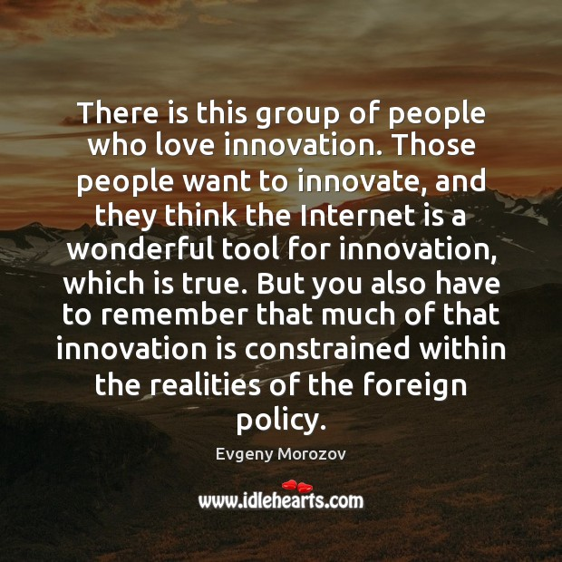 There is this group of people who love innovation. Those people want Innovation Quotes Image
