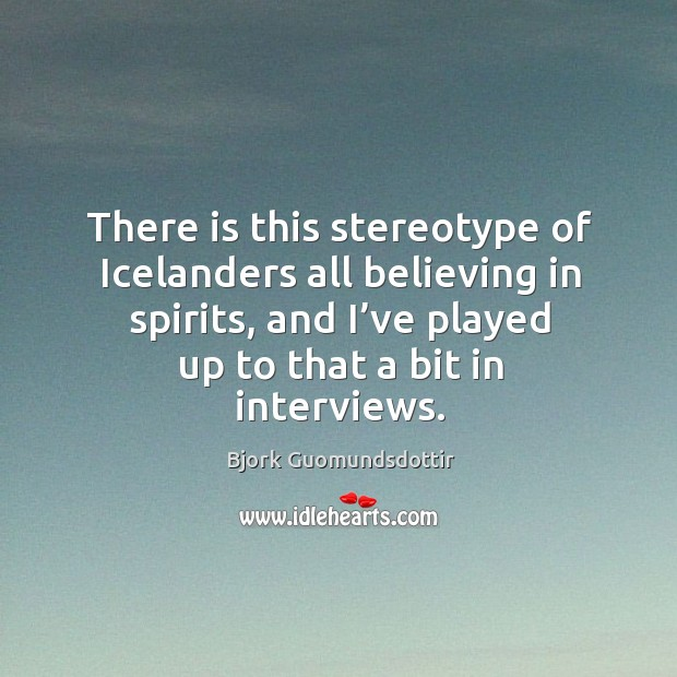 There is this stereotype of icelanders all believing in spirits, and I've played up to that a bit in interviews. Bjork Guomundsdottir Picture Quote