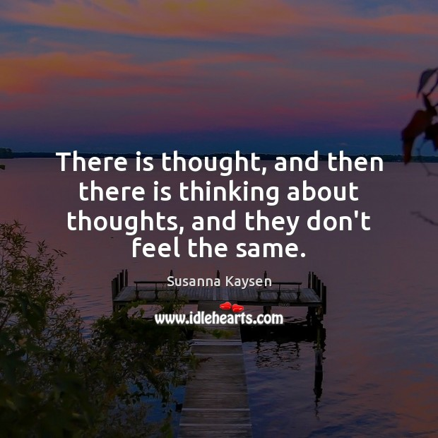 There is thought, and then there is thinking about thoughts, and they don't feel the same. Susanna Kaysen Picture Quote
