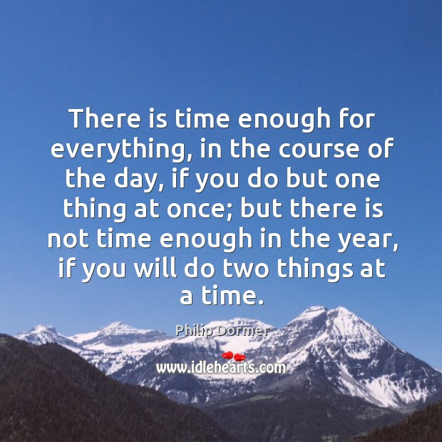 There is time enough for everything, in the course of the day, if you do but one thing at once Image