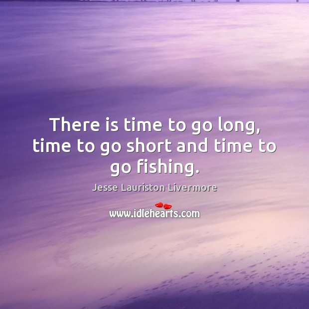 There is time to go long, time to go short and time to go fishing. Jesse Lauriston Livermore Picture Quote