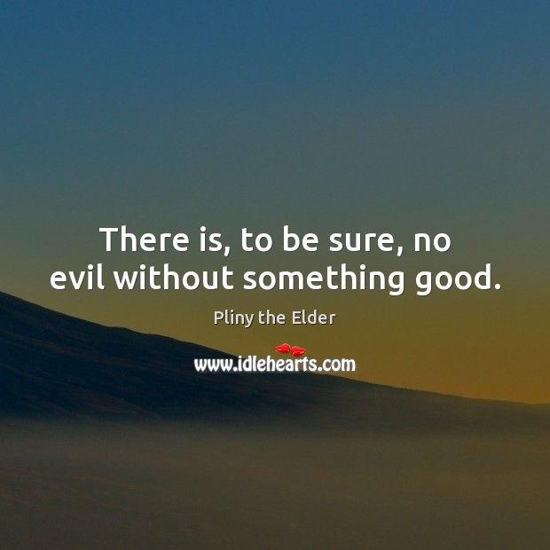 There is, to be sure, no evil without something good. Image