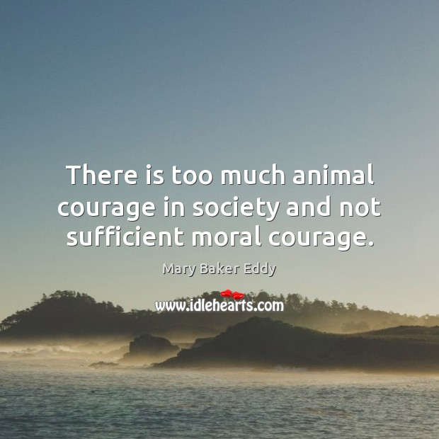 There is too much animal courage in society and not sufficient moral courage. Mary Baker Eddy Picture Quote