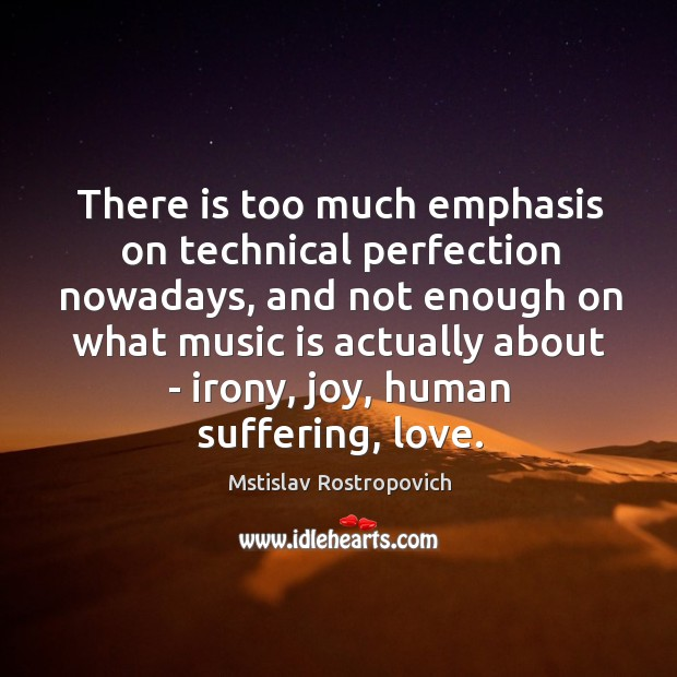 There is too much emphasis on technical perfection nowadays, and not enough Mstislav Rostropovich Picture Quote