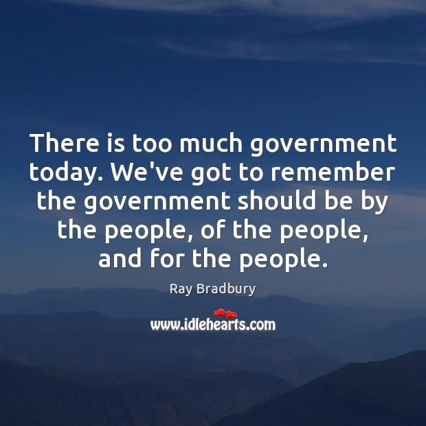 There is too much government today. We've got to remember the government Image