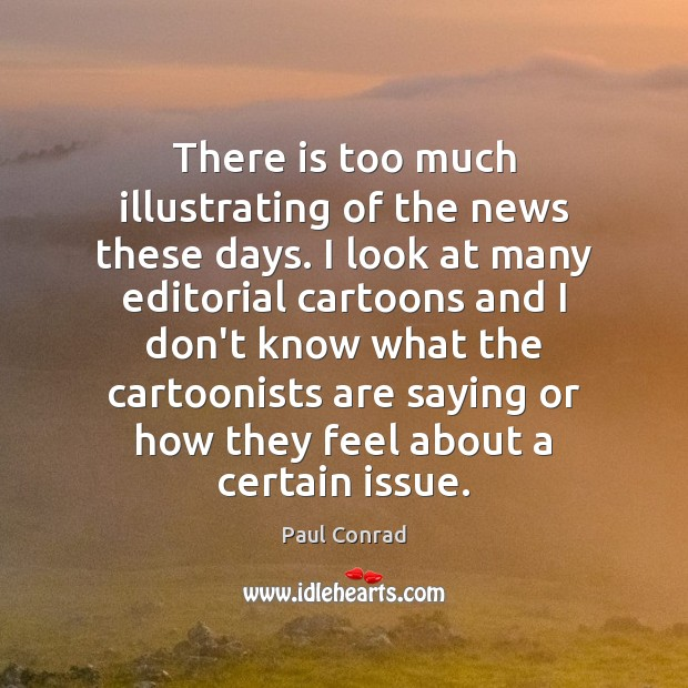 There is too much illustrating of the news these days. I look Paul Conrad Picture Quote