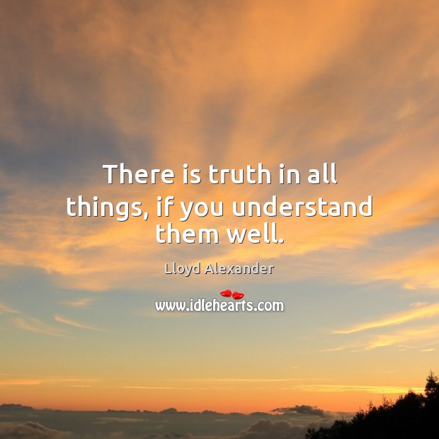 There is truth in all things, if you understand them well. Lloyd Alexander Picture Quote