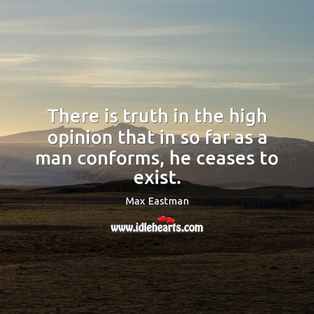 There is truth in the high opinion that in so far as a man conforms, he ceases to exist. Image