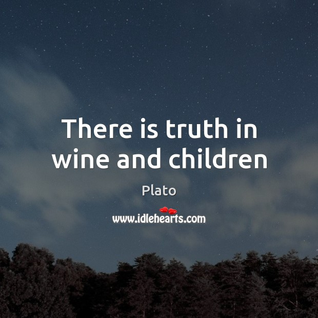 There is truth in wine and children Plato Picture Quote