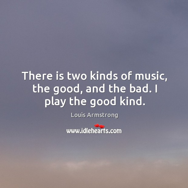 There is two kinds of music, the good, and the bad. I play the good kind. Image