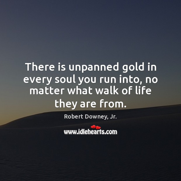 There is unpanned gold in every soul you run into, no matter Image